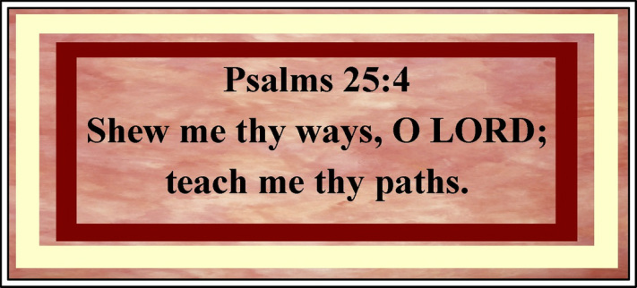 Free Printable Starting your Week Correctly -  Psalm 25:4 Shew me thy ways, O LORD; teach me they paths. KJV