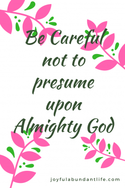 Be careful not to presume upon almighty God