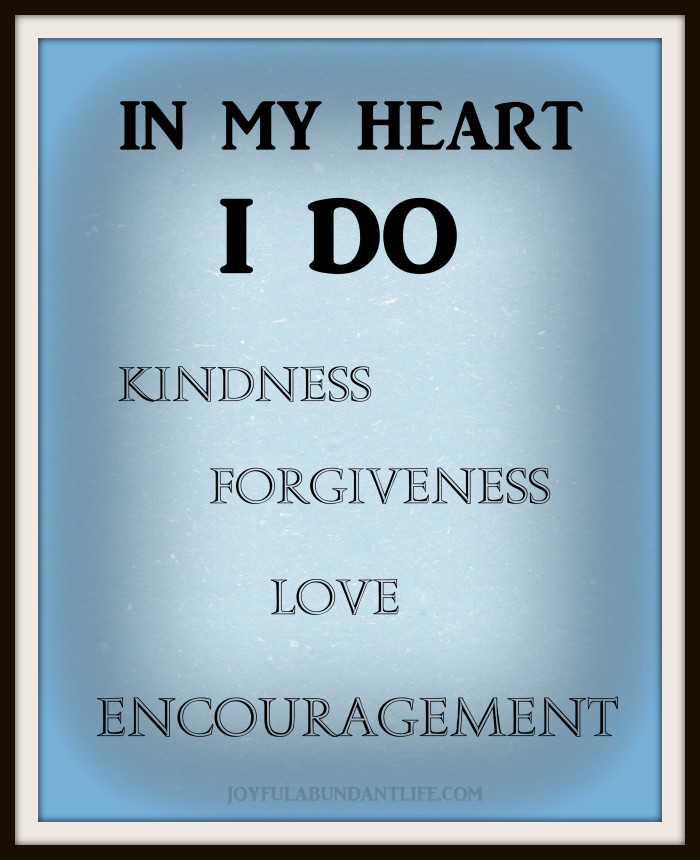 In my heart I do kindness, forgiveness, love, encouragment