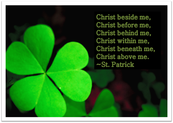 Christ beside me, before me, behind me, within me, beneath me, above me. ~St. Patrick