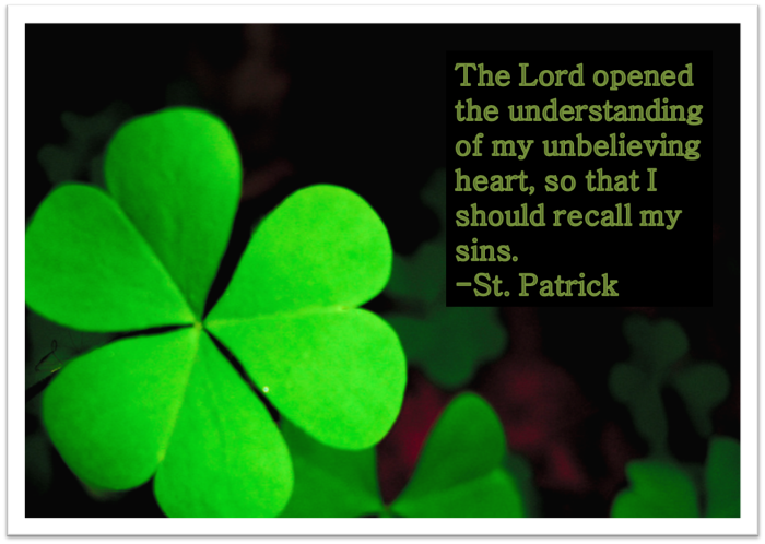 The Lord opened the understanding of my unbelieving heart, so that I should recall my sins. ~St. Patrick