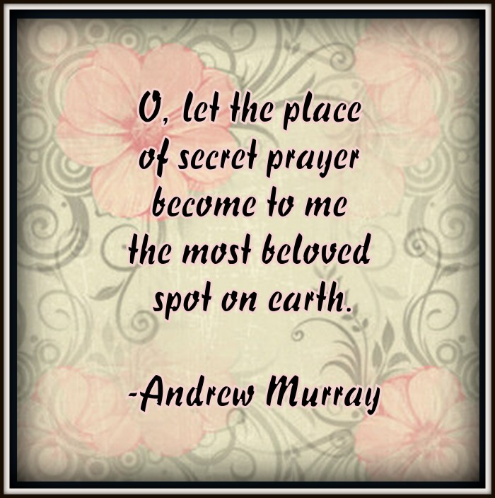 Let the place of secret prayer become to me the most beloved spot on earth. -A.Murray