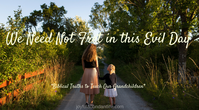 We need not fret this evil day - Instilling biblical truths into my grandchildren