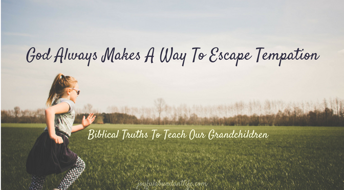 God Always makes a way to escape temptation Biblical Truths to Teach our Grandchildren