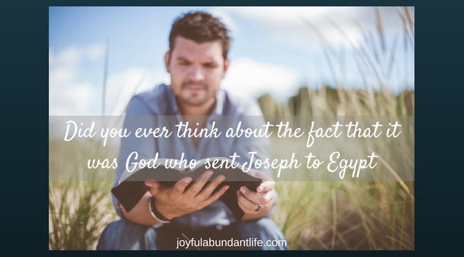 Did you ever think about the fact that it was God who sent Joseph to Egypt?